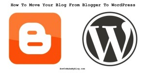 How To Move Your Site From Blogger To WordPress