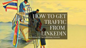 How To Get Blog Traffic From LinkedIn Publishing Network