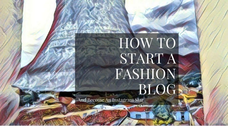 How To Start A Fashion Blog And Become An Instagram Influencer