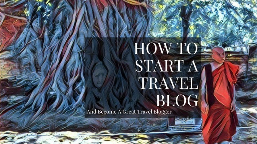 How To Start A Travel Blog And Make Money Traveling
