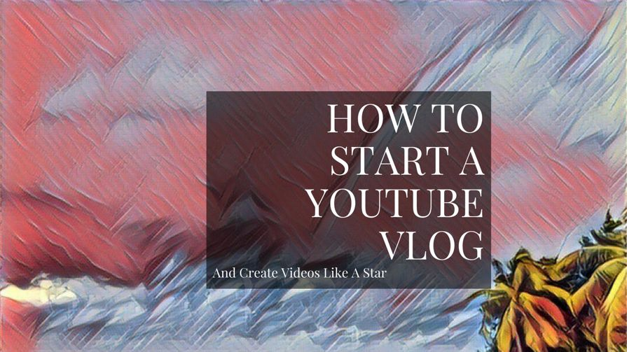 How To Start A Vlog And Become A YouTube Star