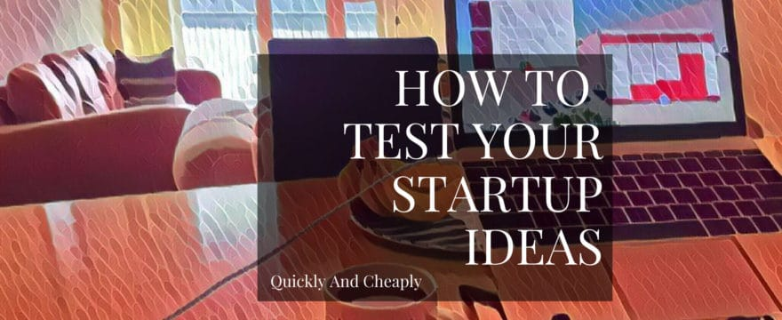 How To Quickly And Cheaply Test Your Startup Ideas